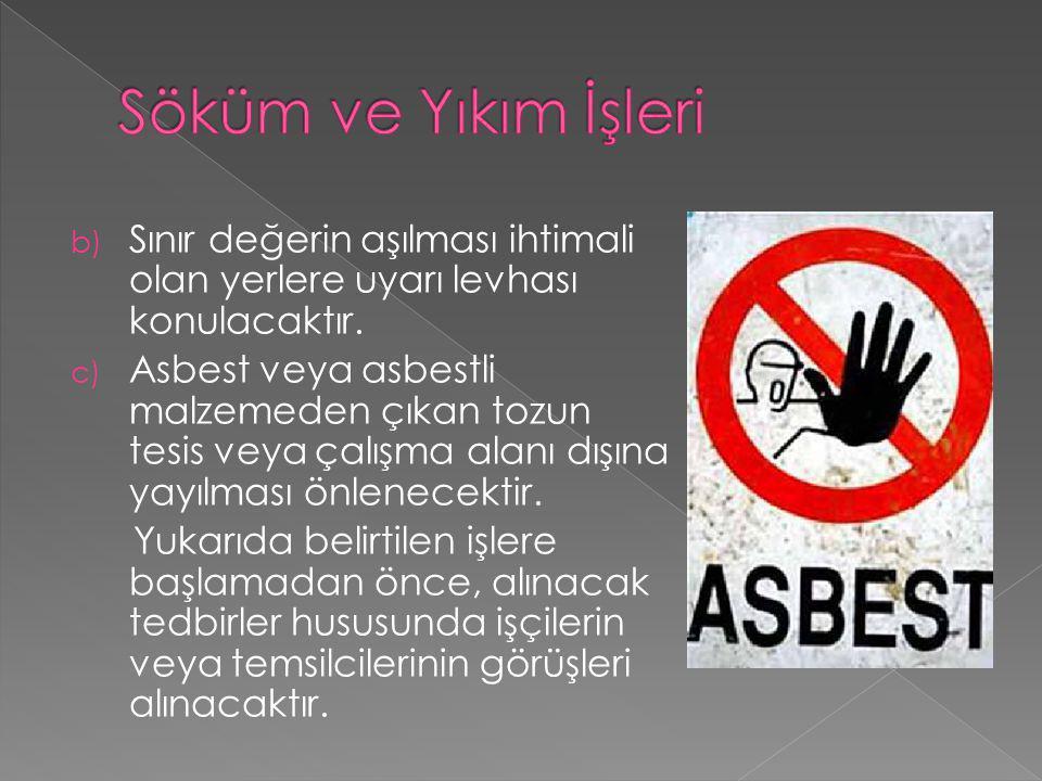 b) Sınır değerin aşılması ihtimali olan yerlere uyarı levhası konulacaktır. c) Asbest veya asbestli malzemeden çıkan tozun tesis veya çalışma alanı dı