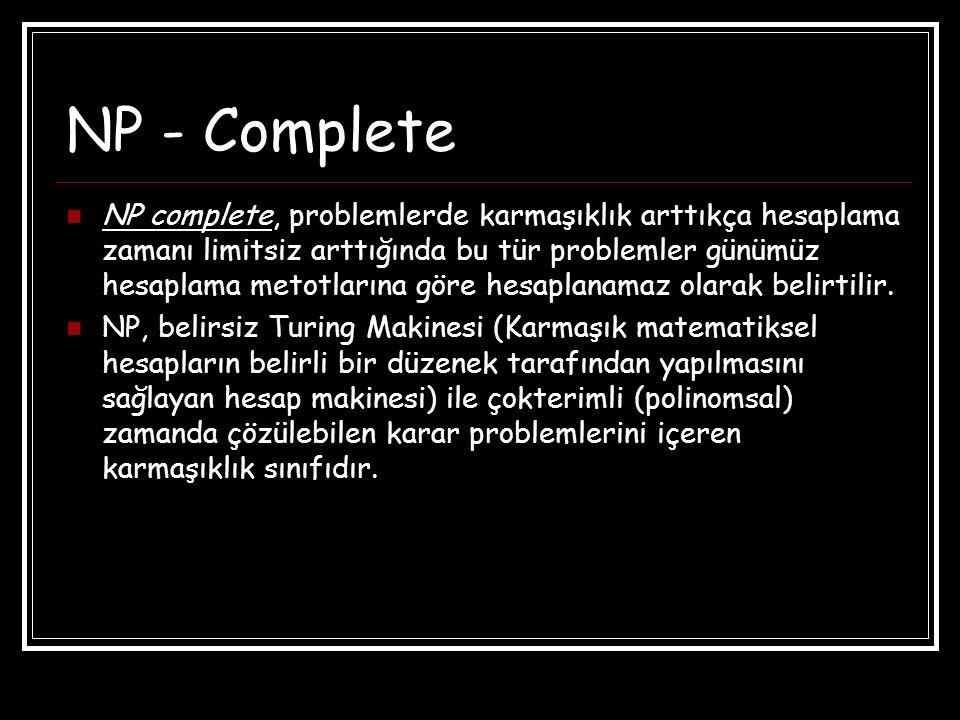 NP - Complete NP complete, problemlerde karmaşıklık arttıkça hesaplama zamanı limitsiz arttığında bu tür problemler günümüz hesaplama metotlarına göre