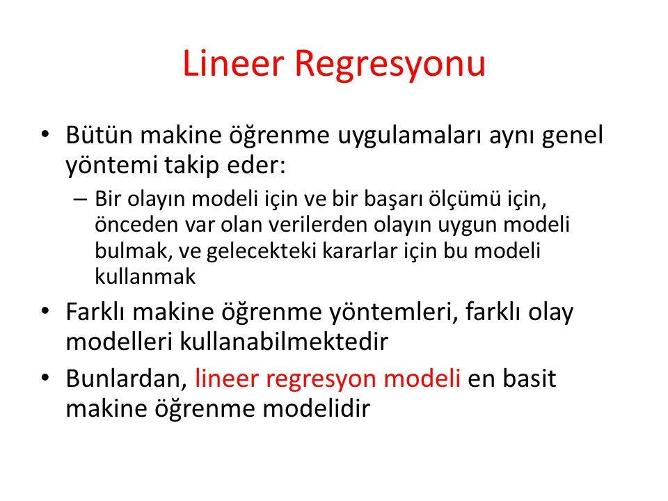 Lineer Regresyonu Bütün makine öğrenme uygulamaları aynı genel yöntemi takip eder: – Bir olayın modeli için ve bir başarı ölçümü için, önceden var olan verilerden olayın uygun modeli bulmak, ve gelecekteki kararlar için bu modeli kullanmak Farklı makine öğrenme yöntemleri, farklı olay modelleri kullanabilmektedir Bunlardan, lineer regresyon modeli en basit makine öğrenme modelidir