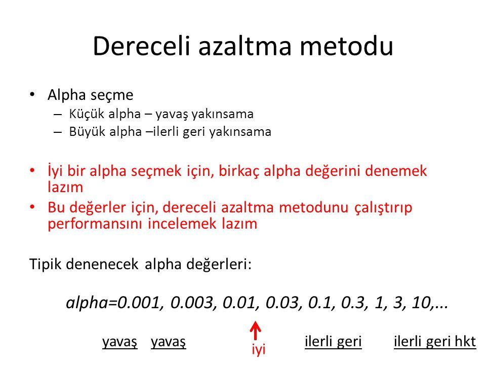 Dereceli azaltma metodu Alpha seçme – Küçük alpha – yavaş yakınsama – Büyük alpha –ilerli geri yakınsama İyi bir alpha seçmek için, birkaç alpha değerini denemek lazım Bu değerler için, dereceli azaltma metodunu çalıştırıp performansını incelemek lazım Tipik denenecek alpha değerleri: yavaş ilerli geri hktilerli geri iyi alpha=0.001, 0.003, 0.01, 0.03, 0.1, 0.3, 1, 3, 10,...