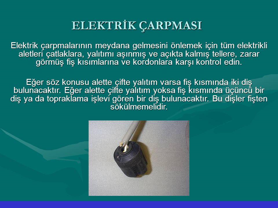 ELEKTRİK ÇARPMASI Elektrik çarpmalarının meydana gelmesini önlemek için tüm elektrikli aletleri çatlaklara, yalıtımı aşınmış ve açıkta kalmış tellere,