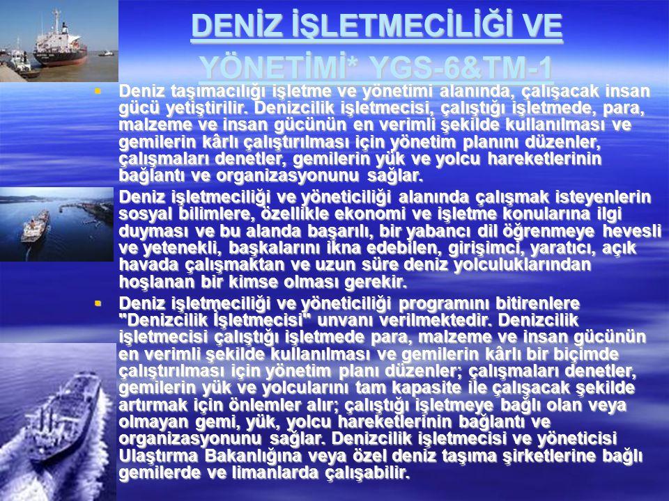 DENİZ İŞLETMECİLİĞİ VE YÖNETİMİ* YGS-6&TM-1  Deniz taşımacılığı işletme ve yönetimi alanında, çalışacak insan gücü yetiştirilir. Denizcilik işletmeci