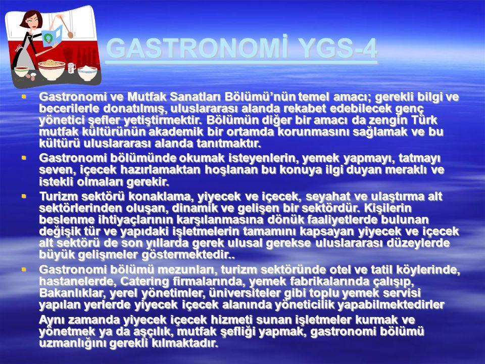 GASTRONOMİ YGS-4  Gastronomi ve Mutfak Sanatları Bölümü'nün temel amacı; gerekli bilgi ve becerilerle donatılmış, uluslararası alanda rekabet edebile