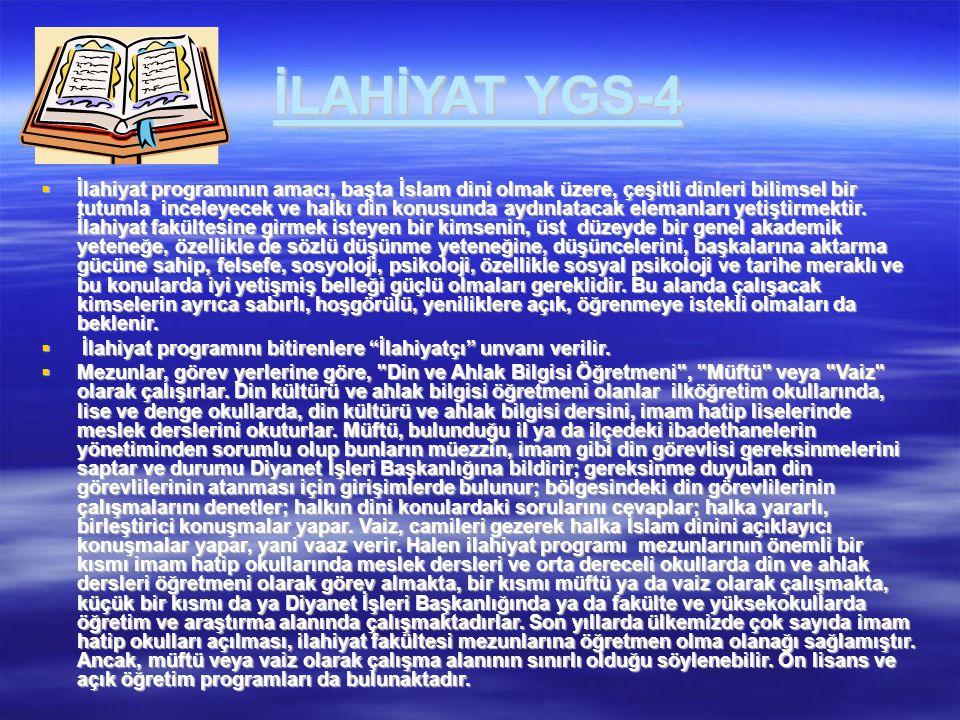 İLAHİYAT YGS-4  İlahiyat programının amacı, başta İslam dini olmak üzere, çeşitli dinleri bilimsel bir tutumla inceleyecek ve halkı din konusunda ayd