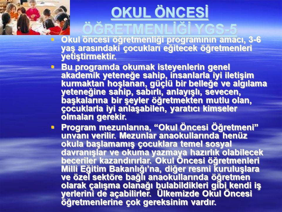 OKUL ÖNCESİ ÖĞRETMENLİĞİ YGS-5  Okul öncesi öğretmenliği programının amacı, 3-6 yaş arasındaki çocukları eğitecek öğretmenleri yetiştirmektir.  Bu p