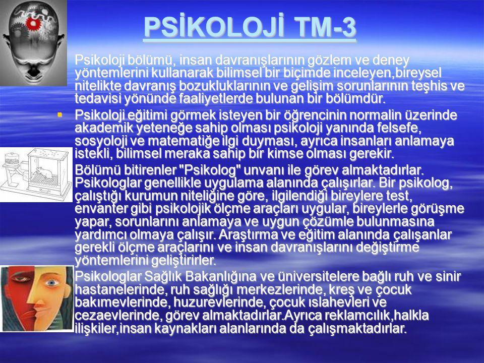 PSİKOLOJİ TM-3  Psikoloji bölümü, insan davranışlarının gözlem ve deney yöntemlerini kullanarak bilimsel bir biçimde inceleyen,bireysel nitelikte dav
