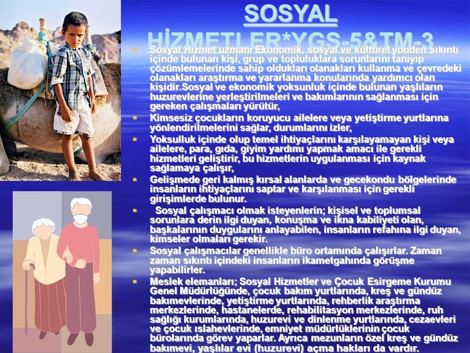 SOSYAL HİZMETLER*YGS-5&TM-3  Sosyal Hizmet uzmanı Ekonomik, sosyal ve kültürel yönden sıkıntı içinde bulunan kişi, grup ve topluluklara sorunlarını t