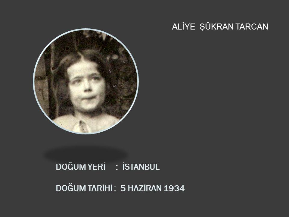 DOĞUM YERİ : İSTANBUL DOĞUM TARİHİ : 5 HAZİRAN 1934 ALİYE ŞÜKRAN TARCAN