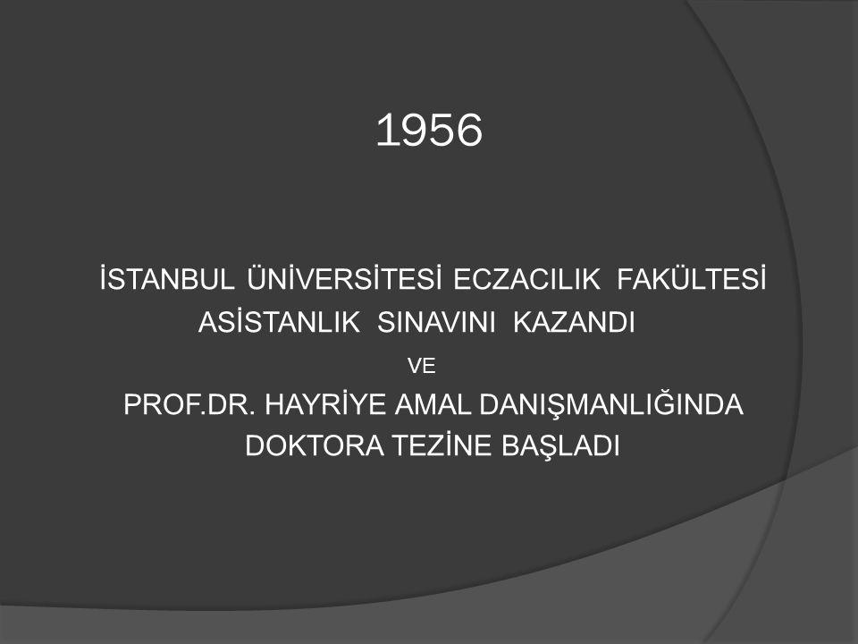 1956 İSTANBUL ÜNİVERSİTESİ ECZACILIK FAKÜLTESİ ASİSTANLIK SINAVINI KAZANDI VE PROF.DR. HAYRİYE AMAL DANIŞMANLIĞINDA DOKTORA TEZİNE BAŞLADI