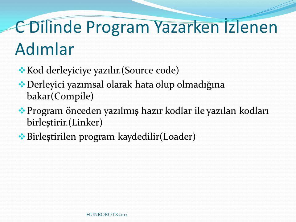 C Dilinde Program Yazarken İzlenen Adımlar  Kod derleyiciye yazılır.(Source code)  Derleyici yazımsal olarak hata olup olmadığına bakar(Compile)  Program önceden yazılmış hazır kodlar ile yazılan kodları birleştirir.(Linker)  Birleştirilen program kaydedilir(Loader) HUNROBOTX2012
