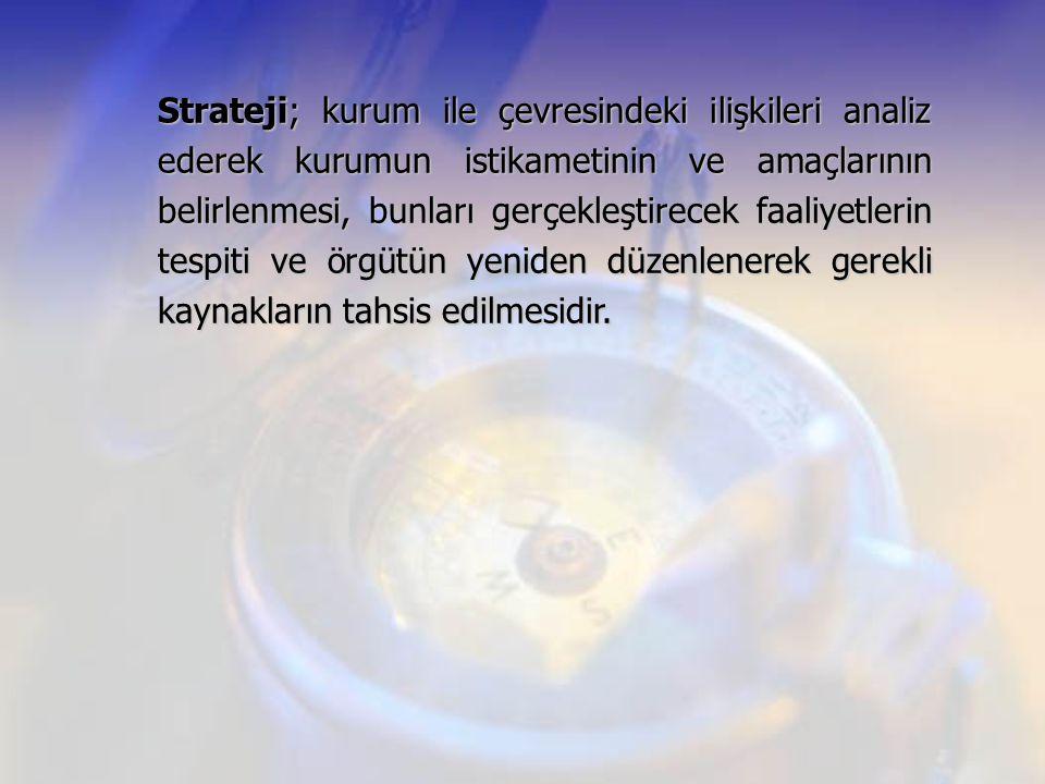 Strateji; kurum ile çevresindeki ilişkileri analiz ederek kurumun istikametinin ve amaçlarının belirlenmesi, bunları gerçekleştirecek faaliyetlerin te