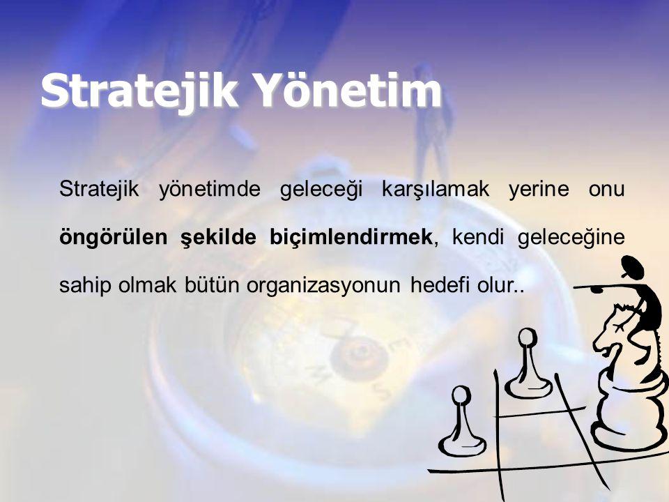Stratejik Yönetim Stratejik yönetimde geleceği karşılamak yerine onu öngörülen şekilde biçimlendirmek, kendi geleceğine sahip olmak bütün organizasyon