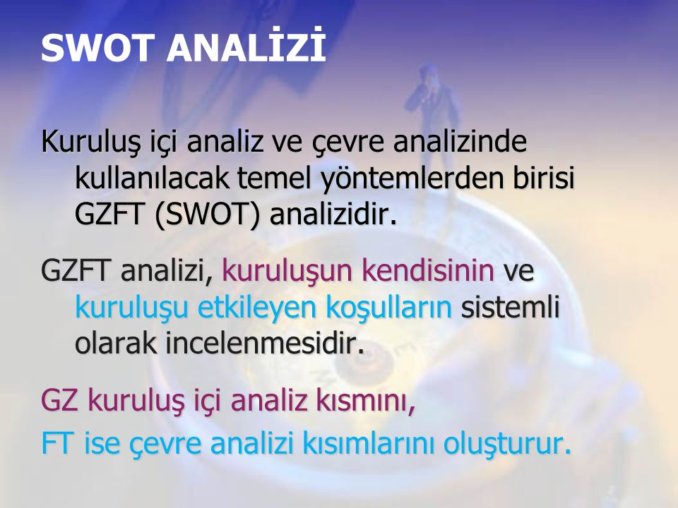 SWOT ANALİZİ Kuruluş içi analiz ve çevre analizinde kullanılacak temel yöntemlerden birisi GZFT (SWOT) analizidir. GZFT analizi, kuruluşun kendisinin