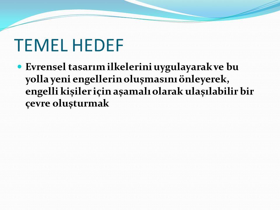 TEMEL HEDEF Evrensel tasarım ilkelerini uygulayarak ve bu yolla yeni engellerin oluşmasını önleyerek, engelli kişiler için aşamalı olarak ulaşılabilir