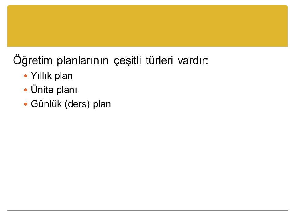 Öğretim planlarının çeşitli türleri vardır: Yıllık plan Ünite planı Günlük (ders) plan