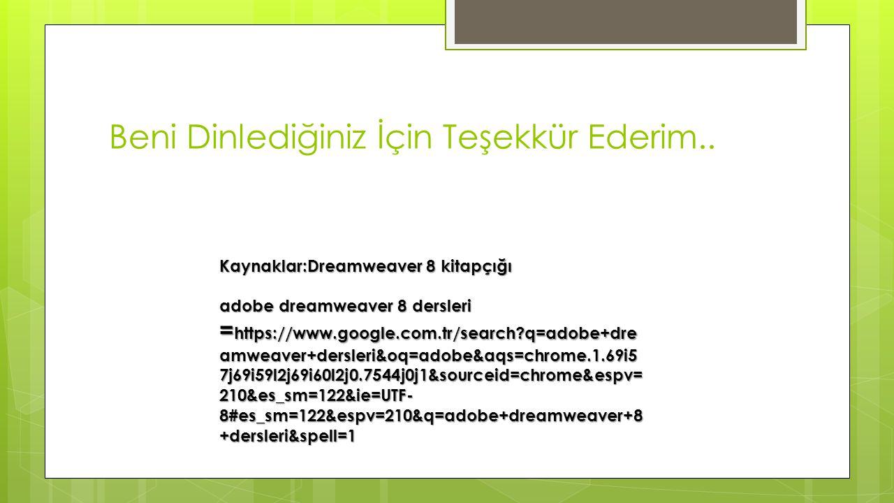 Kaynaklar:Dreamweaver 8 kitapçığı adobe dreamweaver 8 dersleri = https://www.google.com.tr/search?q=adobe+dre amweaver+dersleri&oq=adobe&aqs=chrome.1.