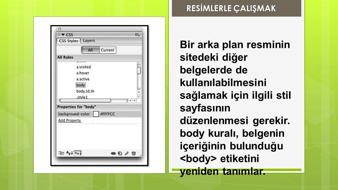 RESİMLERLE ÇALIŞMAK RESİMLERLE ÇALIŞMAK Bir arka plan resminin sitedeki diğer belgelerde de kullanılabilmesini sağlamak için ilgili stil sayfasının dü