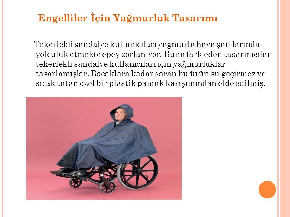 Engelliler İçin Yağmurluk Tasarımı Tekerlekli sandalye kullanıcıları yağmurlu hava şartlarında yolculuk etmekte epey zorlanıyor. Bunu fark eden tasarı