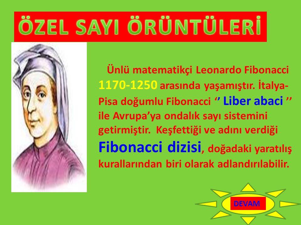 Ünlü matematikçi Leonardo Fibonacci 1170-1250 arasında yaşamıştır. İtalya- Pisa doğumlu Fibonacci '' Liber abaci '' ile Avrupa'ya ondalık sayı sistemi