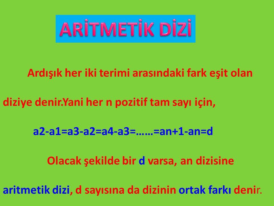 Ardışık her iki terimi arasındaki fark eşit olan diziye denir.Yani her n pozitif tam sayı için, a2-a1=a3-a2=a4-a3=……=an+1-an=d Olacak şekilde bir d va