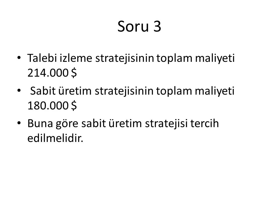 Soru 3 Talebi izleme stratejisinin toplam maliyeti 214.000 $ Sabit üretim stratejisinin toplam maliyeti 180.000 $ Buna göre sabit üretim stratejisi tercih edilmelidir.