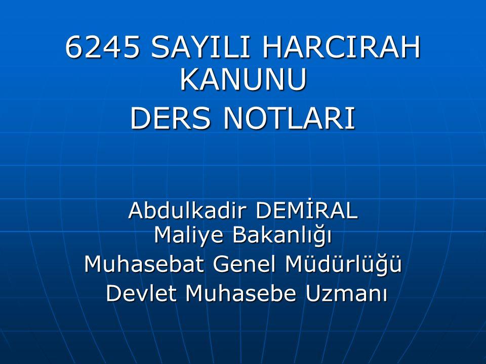6245 SAYILI HARCIRAH KANUNU DERS NOTLARI Abdulkadir DEMİRAL Maliye Bakanlığı Muhasebat Genel Müdürlüğü Devlet Muhasebe Uzmanı Devlet Muhasebe Uzmanı
