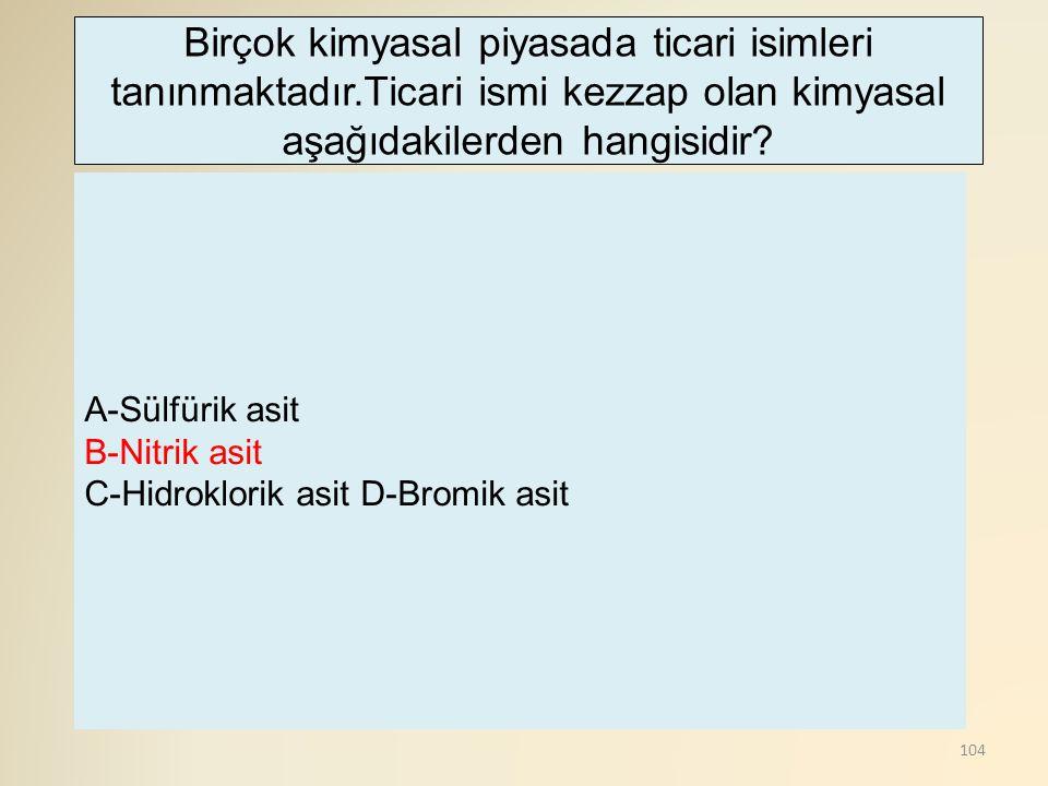 104 A-Sülfürik asit B-Nitrik asit C-Hidroklorik asit D-Bromik asit Birçok kimyasal piyasada ticari isimleri tanınmaktadır.Ticari ismi kezzap olan kimyasal aşağıdakilerden hangisidir?