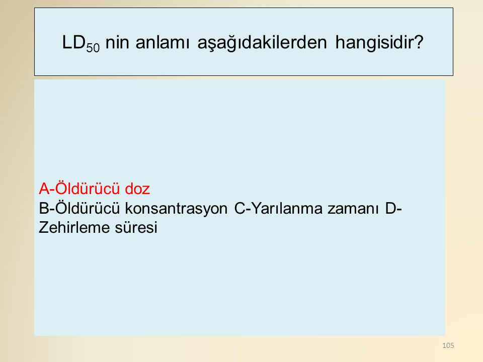 105 A-Öldürücü doz B-Öldürücü konsantrasyon C-Yarılanma zamanı D- Zehirleme süresi LD 50 nin anlamı aşağıdakilerden hangisidir?