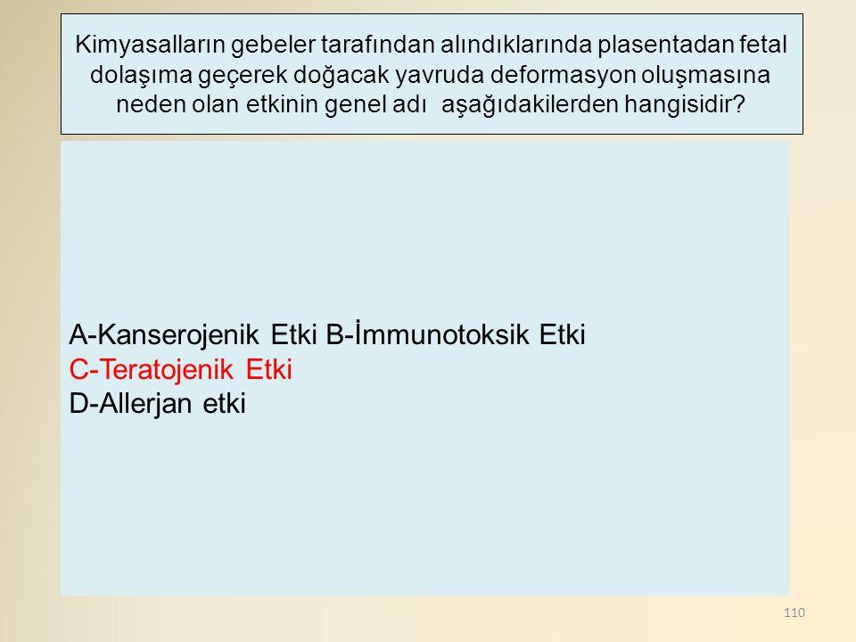 110 A-Kanserojenik Etki B-İmmunotoksik Etki C-Teratojenik Etki D-Allerjan etki Kimyasalların gebeler tarafından alındıklarında plasentadan fetal dolaşıma geçerek doğacak yavruda deformasyon oluşmasına neden olan etkinin genel adı aşağıdakilerden hangisidir?