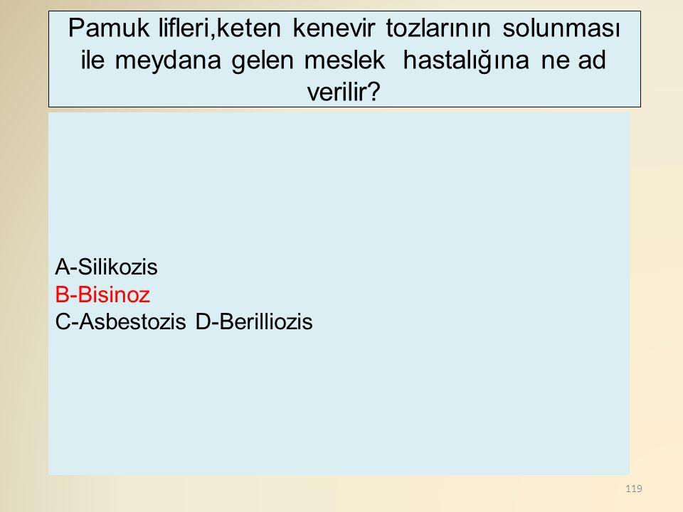 119 A-Silikozis B-Bisinoz C-Asbestozis D-Berilliozis Pamuk lifleri,keten kenevir tozlarının solunması ile meydana gelen meslek hastalığına ne ad verilir?