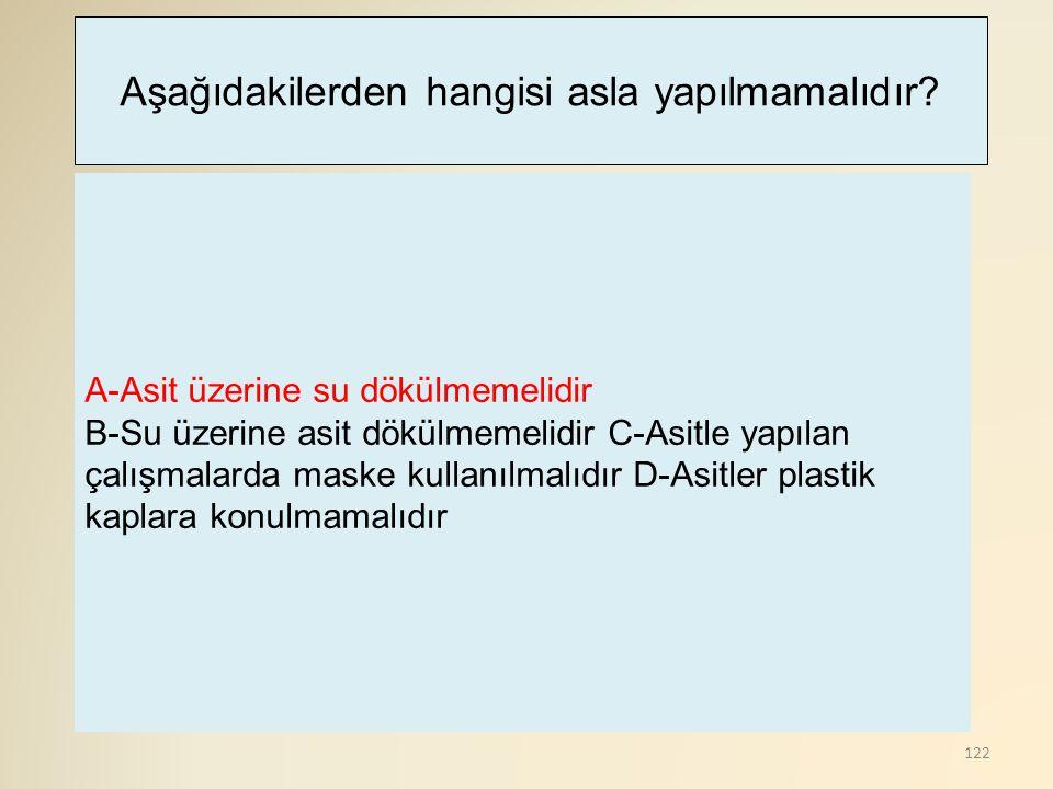 122 A-Asit üzerine su dökülmemelidir B-Su üzerine asit dökülmemelidir C-Asitle yapılan çalışmalarda maske kullanılmalıdır D-Asitler plastik kaplara konulmamalıdır Aşağıdakilerden hangisi asla yapılmamalıdır?