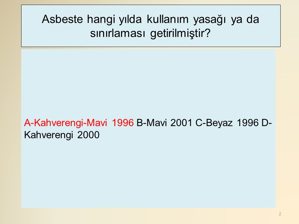 2 A-Kahverengi-Mavi 1996 B-Mavi 2001 C-Beyaz 1996 D- Kahverengi 2000 Asbeste hangi yılda kullanım yasağı ya da sınırlaması getirilmiştir?
