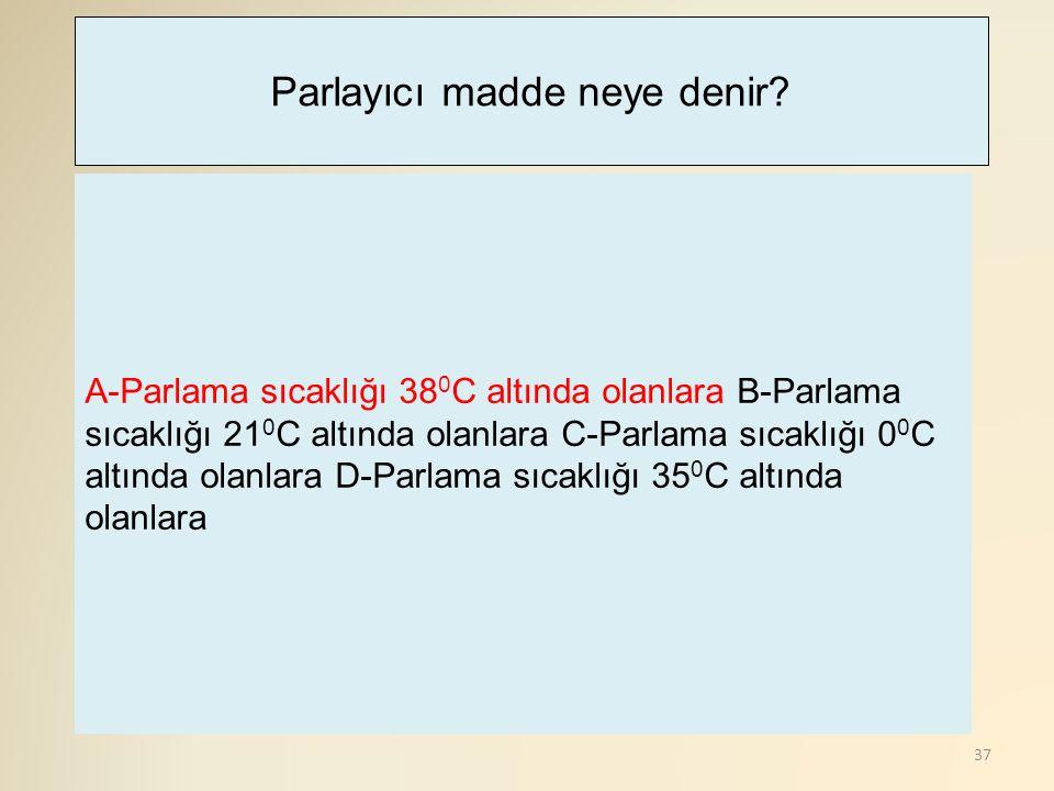 37 A-Parlama sıcaklığı 38 0 C altında olanlara B-Parlama sıcaklığı 21 0 C altında olanlara C-Parlama sıcaklığı 0 0 C altında olanlara D-Parlama sıcaklığı 35 0 C altında olanlara Parlayıcı madde neye denir?