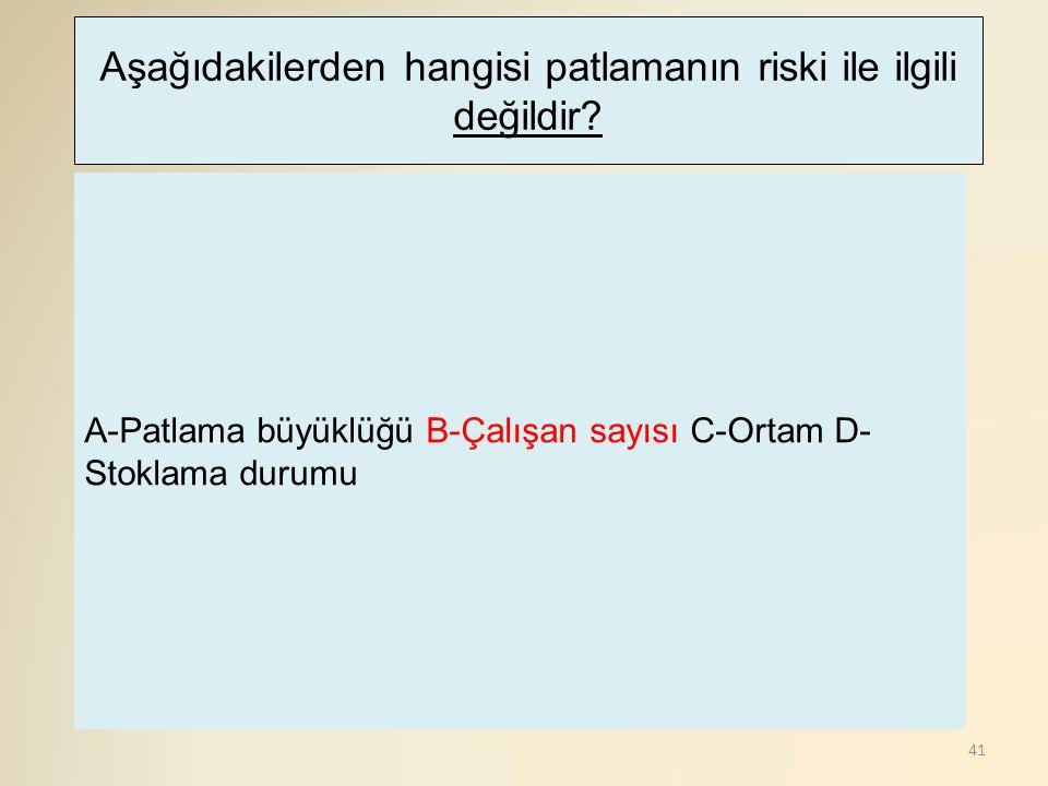 41 A-Patlama büyüklüğü B-Çalışan sayısı C-Ortam D- Stoklama durumu Aşağıdakilerden hangisi patlamanın riski ile ilgili değildir?