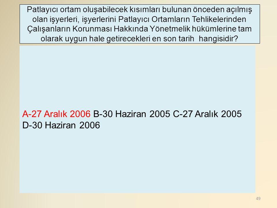 49 A-27 Aralık 2006 B-30 Haziran 2005 C-27 Aralık 2005 D-30 Haziran 2006 Patlayıcı ortam oluşabilecek kısımları bulunan önceden açılmış olan işyerleri, işyerlerini Patlayıcı Ortamların Tehlikelerinden Çalışanların Korunması Hakkında Yönetmelik hükümlerine tam olarak uygun hale getirecekleri en son tarih hangisidir?