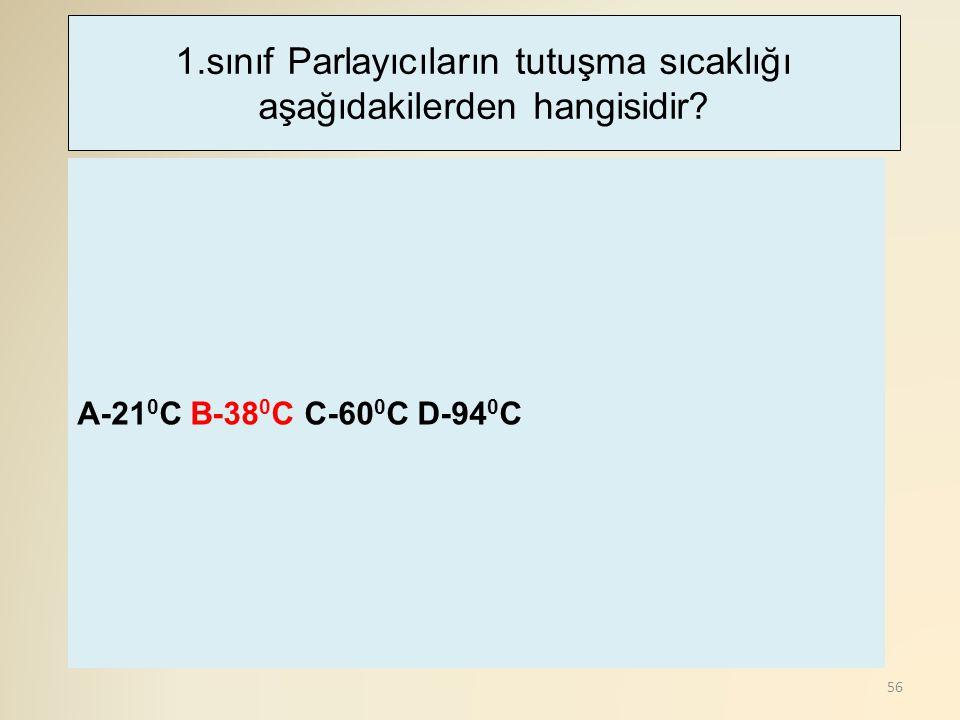 56 A-21 0 C B-38 0 C C-60 0 C D-94 0 C 1.sınıf Parlayıcıların tutuşma sıcaklığı aşağıdakilerden hangisidir?