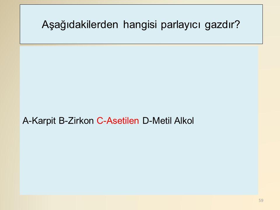 59 A-Karpit B-Zirkon C-Asetilen D-Metil Alkol Aşağıdakilerden hangisi parlayıcı gazdır?