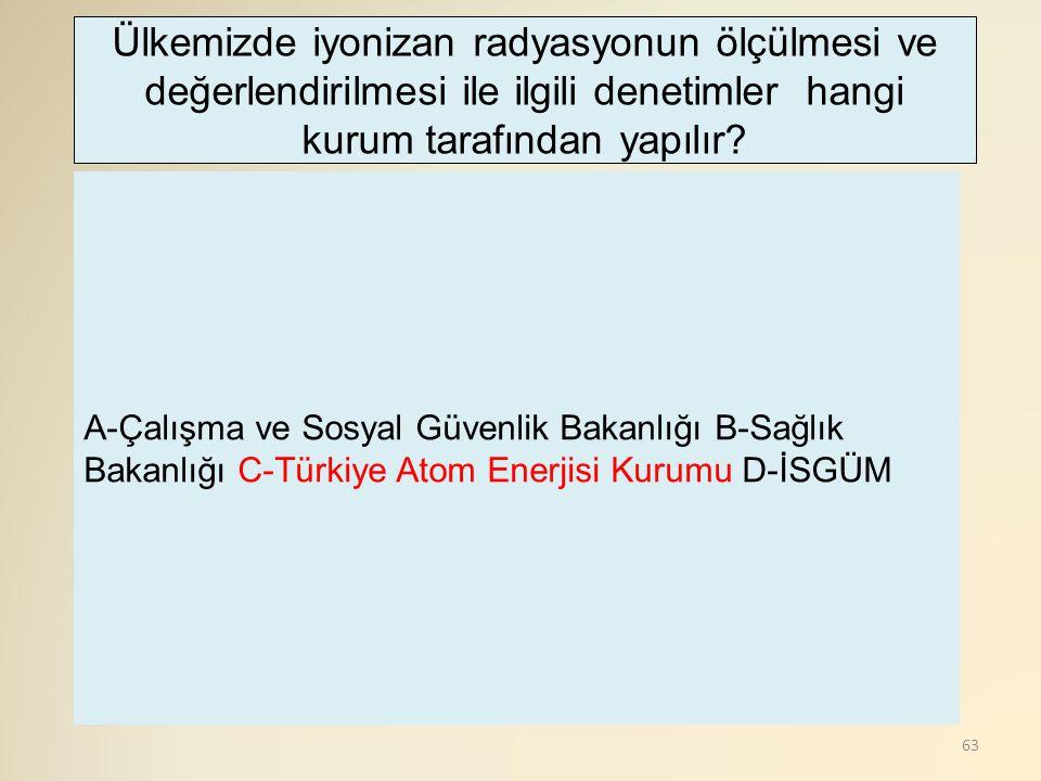 63 A-Çalışma ve Sosyal Güvenlik Bakanlığı B-Sağlık Bakanlığı C-Türkiye Atom Enerjisi Kurumu D-İSGÜM Ülkemizde iyonizan radyasyonun ölçülmesi ve değerlendirilmesi ile ilgili denetimler hangi kurum tarafından yapılır?