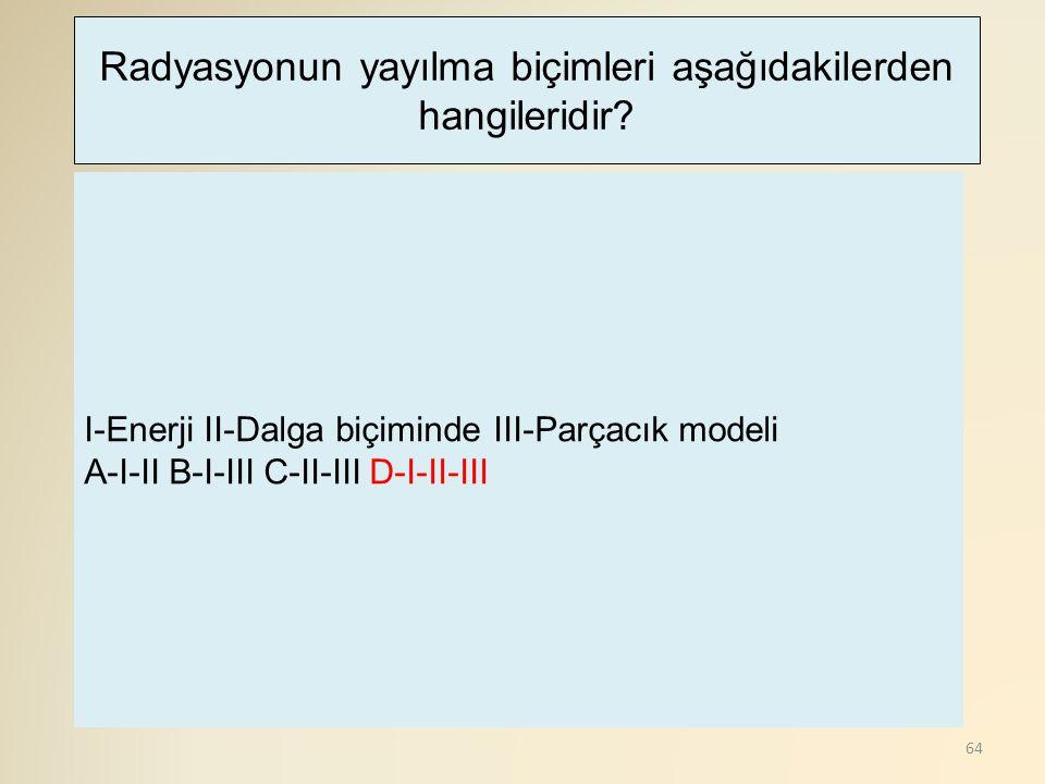 64 I-Enerji II-Dalga biçiminde III-Parçacık modeli A-I-II B-I-III C-II-III D-I-II-III Radyasyonun yayılma biçimleri aşağıdakilerden hangileridir?