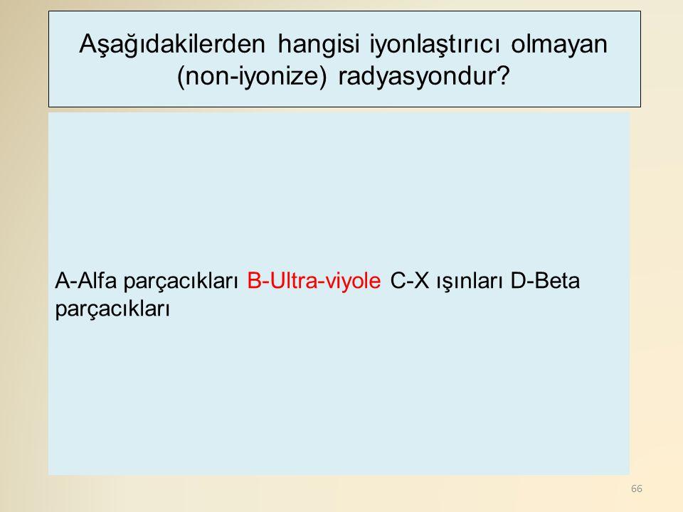 66 A-Alfa parçacıkları B-Ultra-viyole C-X ışınları D-Beta parçacıkları Aşağıdakilerden hangisi iyonlaştırıcı olmayan (non-iyonize) radyasyondur?