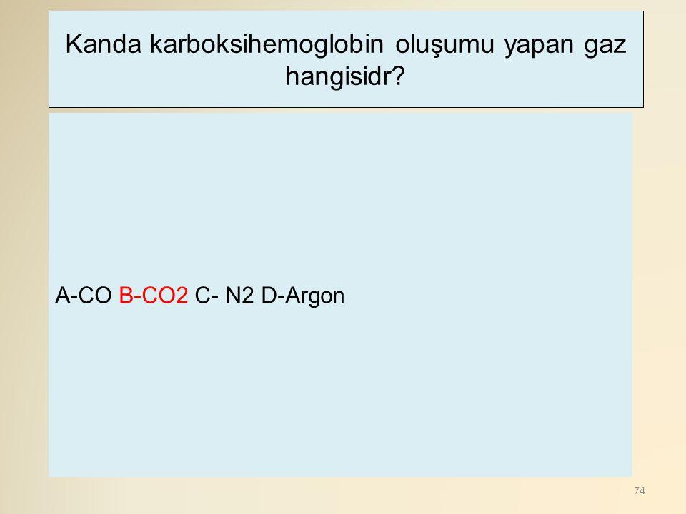 74 A-CO B-CO2 C- N2 D-Argon Kanda karboksihemoglobin oluşumu yapan gaz hangisidr?