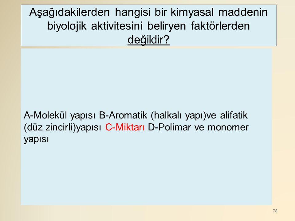 78 A-Molekül yapısı B-Aromatik (halkalı yapı)ve alifatik (düz zincirli)yapısı C-Miktarı D-Polimar ve monomer yapısı Aşağıdakilerden hangisi bir kimyasal maddenin biyolojik aktivitesini beliryen faktörlerden değildir?