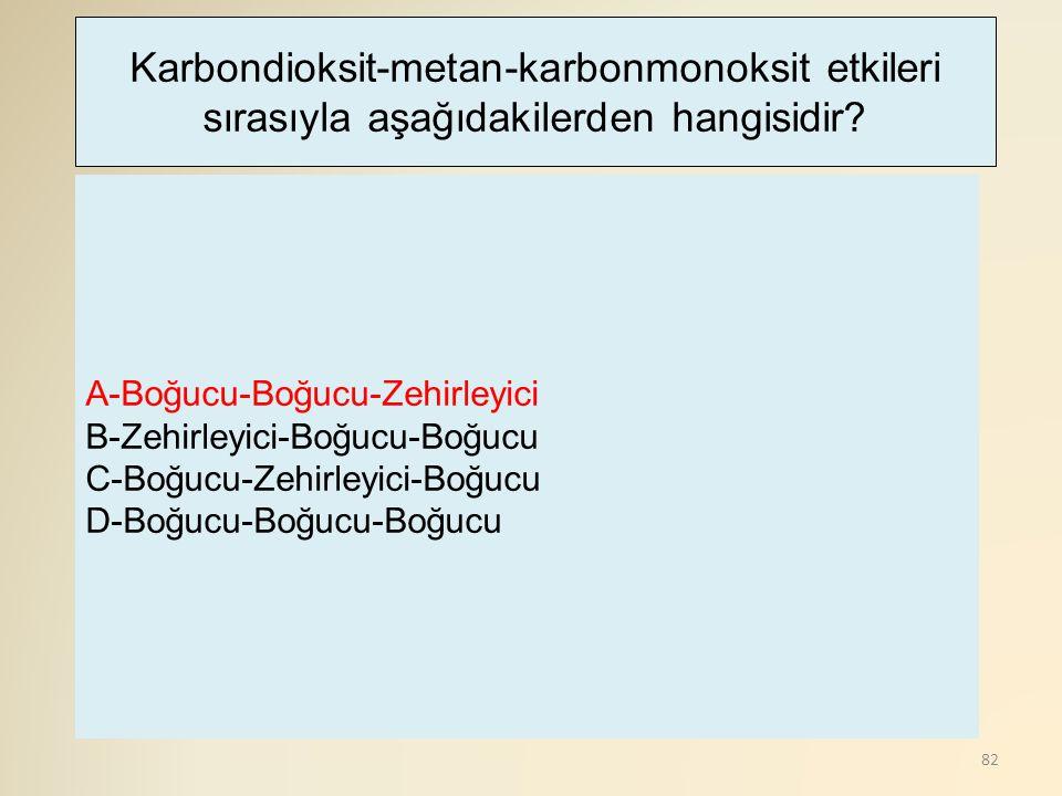 82 A-Boğucu-Boğucu-Zehirleyici B-Zehirleyici-Boğucu-Boğucu C-Boğucu-Zehirleyici-Boğucu D-Boğucu-Boğucu-Boğucu Karbondioksit-metan-karbonmonoksit etkileri sırasıyla aşağıdakilerden hangisidir?