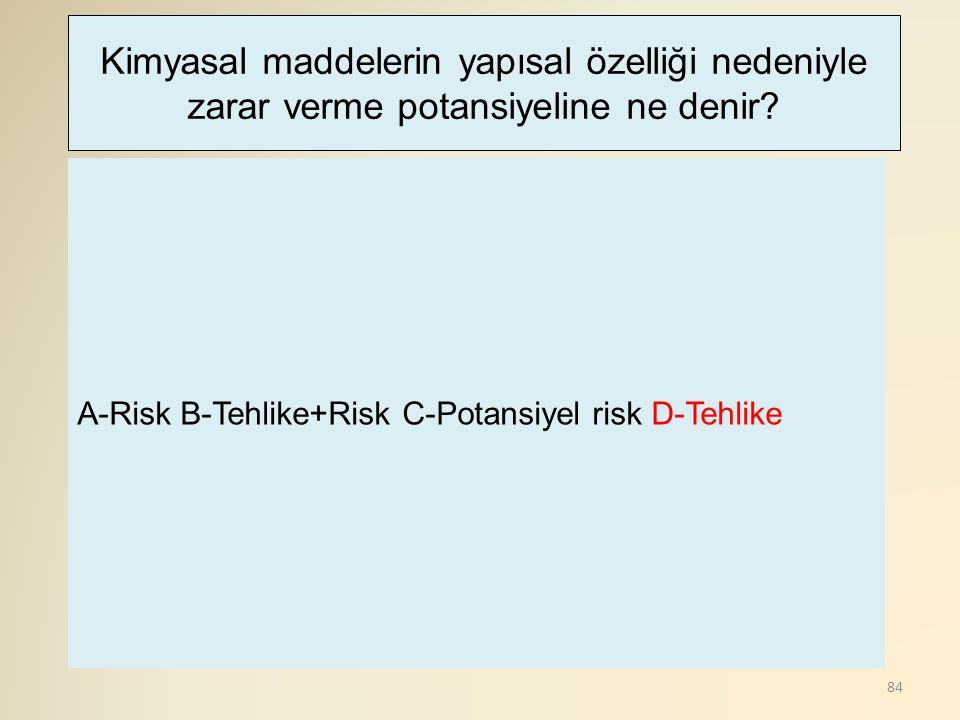 84 A-Risk B-Tehlike+Risk C-Potansiyel risk D-Tehlike Kimyasal maddelerin yapısal özelliği nedeniyle zarar verme potansiyeline ne denir?