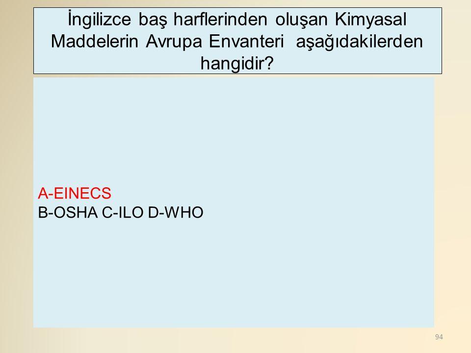 94 A-EINECS B-OSHA C-ILO D-WHO İngilizce baş harflerinden oluşan Kimyasal Maddelerin Avrupa Envanteri aşağıdakilerden hangidir?