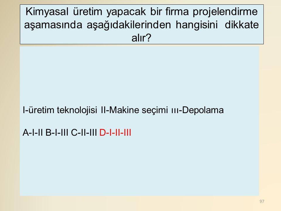 97 I-üretim teknolojisi II-Makine seçimi ııı-Depolama A-I-II B-I-III C-II-III D-I-II-III Kimyasal üretim yapacak bir firma projelendirme aşamasında aşağıdakilerinden hangisini dikkate alır?