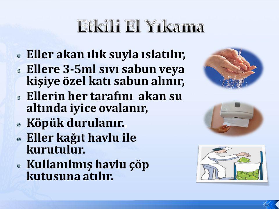  Eller akan ılık suyla ıslatılır,  Ellere 3-5ml sıvı sabun veya kişiye özel katı sabun alınır,  Ellerin her tarafını akan su altında iyice ovalanır,  Köpük durulanır.,  Eller kağıt havlu ile kurutulur.