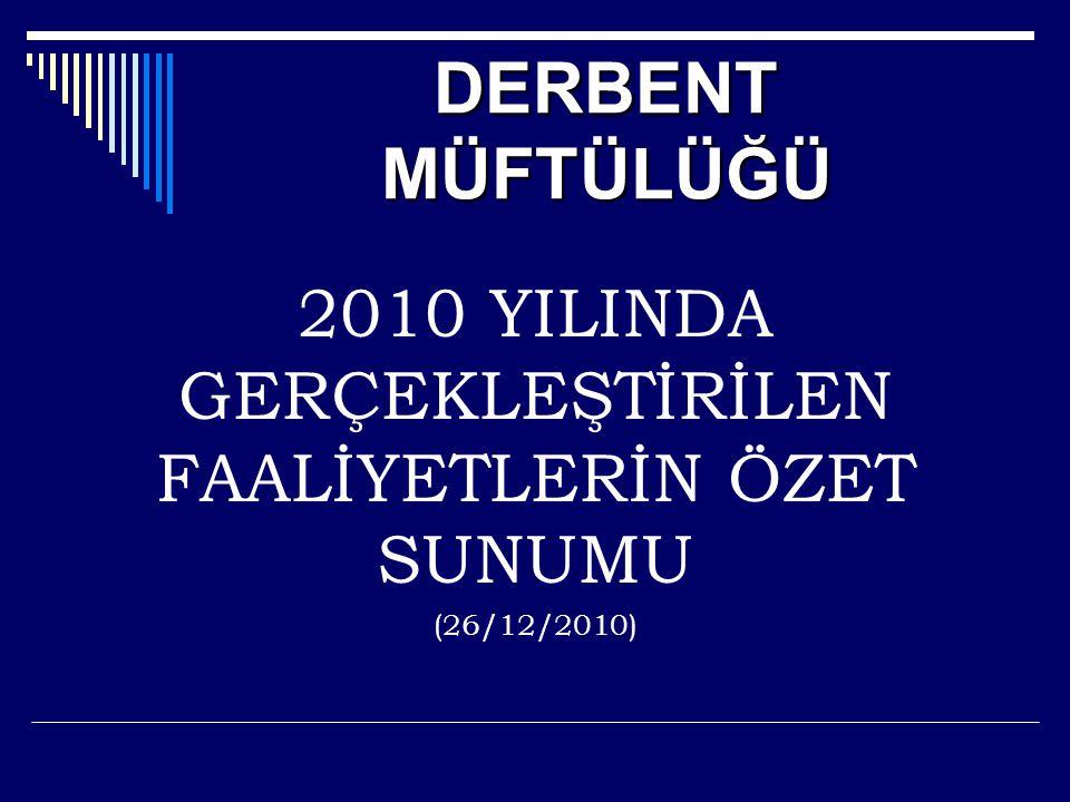 DERBENT MÜFTÜLÜĞÜ 2010 YILINDA GERÇEKLEŞTİRİLEN FAALİYETLERİN ÖZET SUNUMU (26/12/2010)
