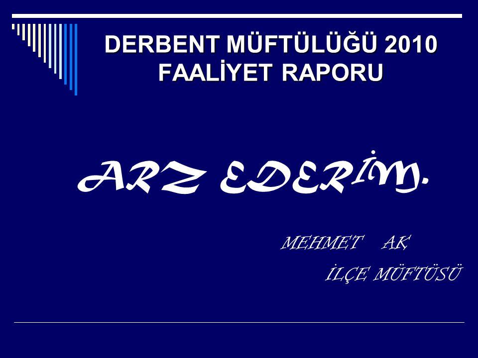 DERBENTMÜFTÜLÜĞÜ 2010 FAALİYETRAPORU DERBENT MÜFTÜLÜĞÜ 2010 FAALİYET RAPORU ARZ EDER İ M.