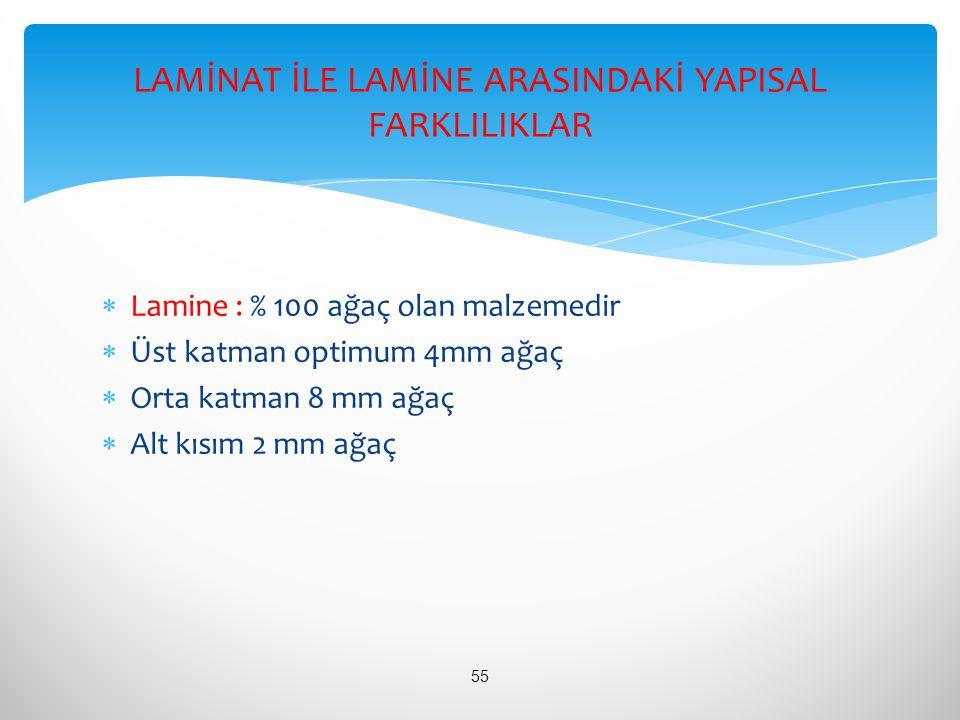  Lamine : % 100 ağaç olan malzemedir  Üst katman optimum 4mm ağaç  Orta katman 8 mm ağaç  Alt kısım 2 mm ağaç LAMİNAT İLE LAMİNE ARASINDAKİ YAPISA